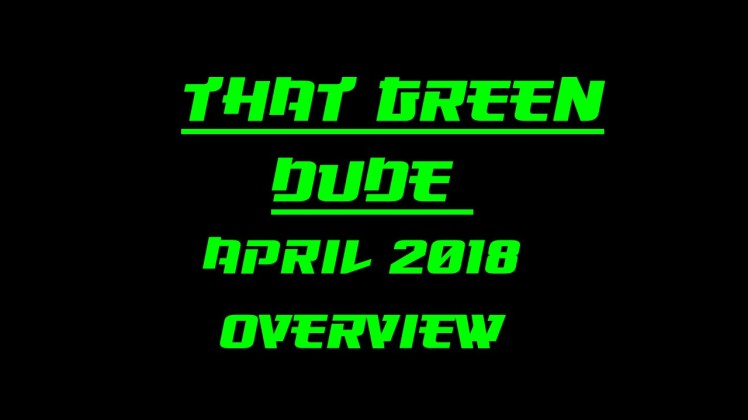 That Green Dude April 2018 Overview