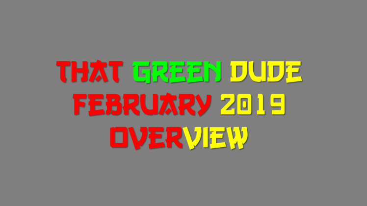 That Green Dude FEB 2019 Overview
